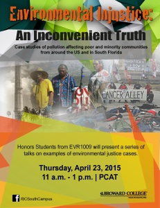 Environmental Injustice: An Inconvenient Truth Case studies of pollution affecting poor and minority communities from around the US and in South Florida Honors Students from EVR1009 will present a series of talks on examples of environmental justice cases.